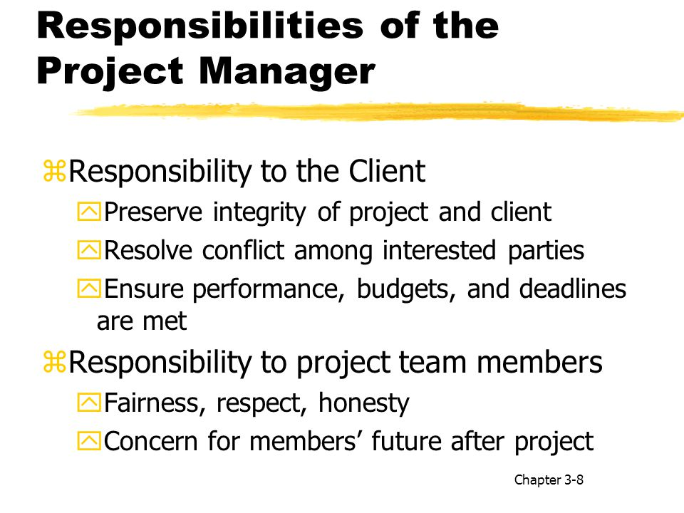 Responsibilities of the Project Manager zResponsibility to the Client yPreserve integrity of project and client yResolve conflict among interested parties yEnsure performance, budgets, and deadlines are met zResponsibility to project team members yFairness, respect, honesty yConcern for members' future after project Chapter 3-8