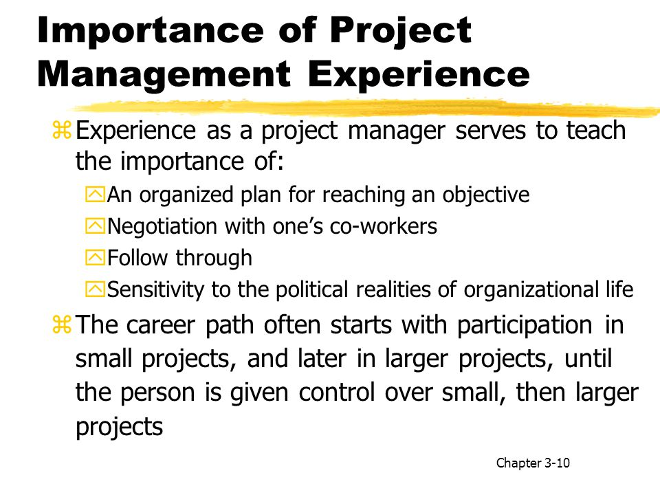 Importance of Project Management Experience zExperience as a project manager serves to teach the importance of: yAn organized plan for reaching an objective yNegotiation with one's co-workers yFollow through ySensitivity to the political realities of organizational life zThe career path often starts with participation in small projects, and later in larger projects, until the person is given control over small, then larger projects Chapter 3-10