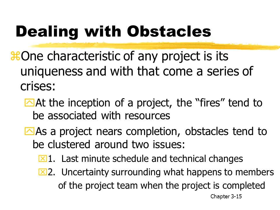 Dealing with Obstacles zOne characteristic of any project is its uniqueness and with that come a series of crises: yAt the inception of a project, the fires tend to be associated with resources yAs a project nears completion, obstacles tend to be clustered around two issues: x1.