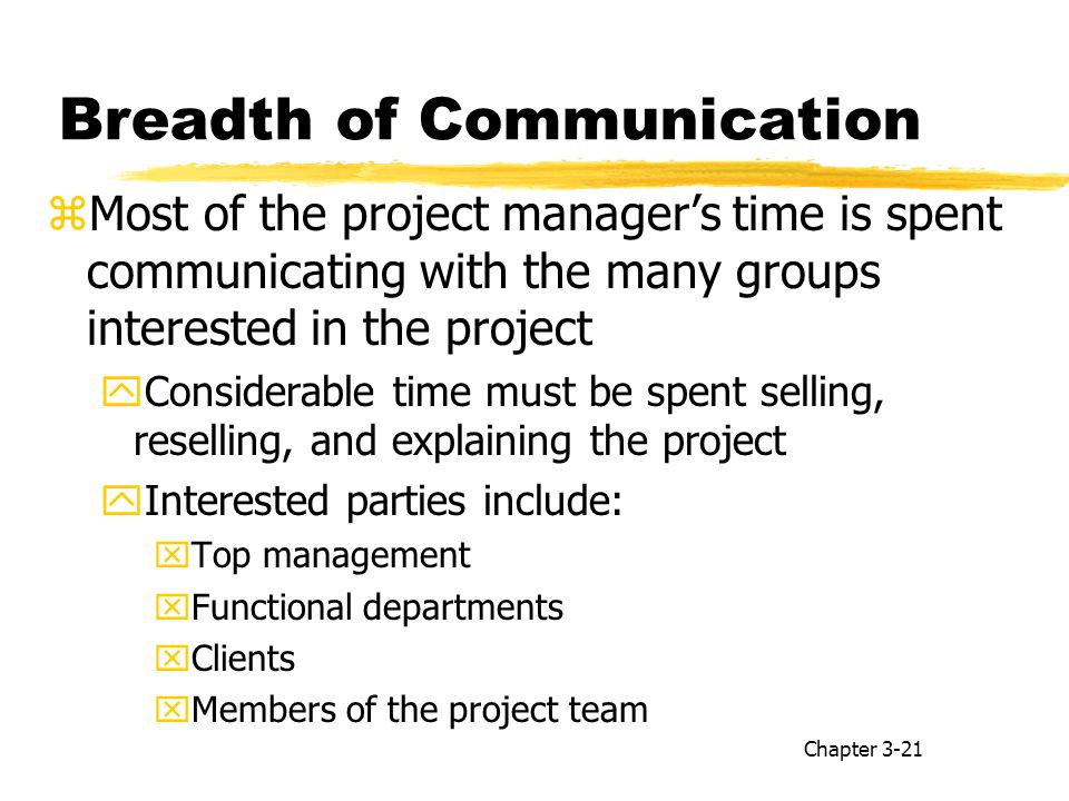 Breadth of Communication zMost of the project manager's time is spent communicating with the many groups interested in the project yConsiderable time must be spent selling, reselling, and explaining the project yInterested parties include: xTop management xFunctional departments xClients xMembers of the project team Chapter 3-21