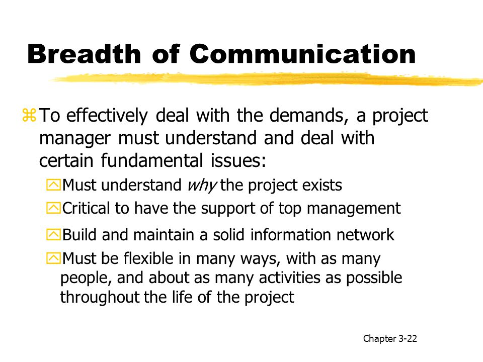 Breadth of Communication zTo effectively deal with the demands, a project manager must understand and deal with certain fundamental issues: yMust understand why the project exists yCritical to have the support of top management yBuild and maintain a solid information network yMust be flexible in many ways, with as many people, and about as many activities as possible throughout the life of the project Chapter 3-22