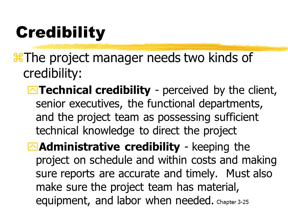Credibility zThe project manager needs two kinds of credibility: yTechnical credibility - perceived by the client, senior executives, the functional departments, and the project team as possessing sufficient technical knowledge to direct the project yAdministrative credibility - keeping the project on schedule and within costs and making sure reports are accurate and timely.