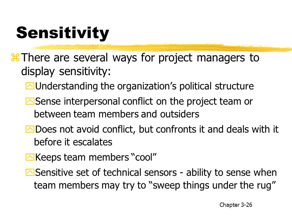 Sensitivity zThere are several ways for project managers to display sensitivity: yUnderstanding the organization's political structure ySense interpersonal conflict on the project team or between team members and outsiders yDoes not avoid conflict, but confronts it and deals with it before it escalates yKeeps team members cool ySensitive set of technical sensors - ability to sense when team members may try to sweep things under the rug Chapter 3-26