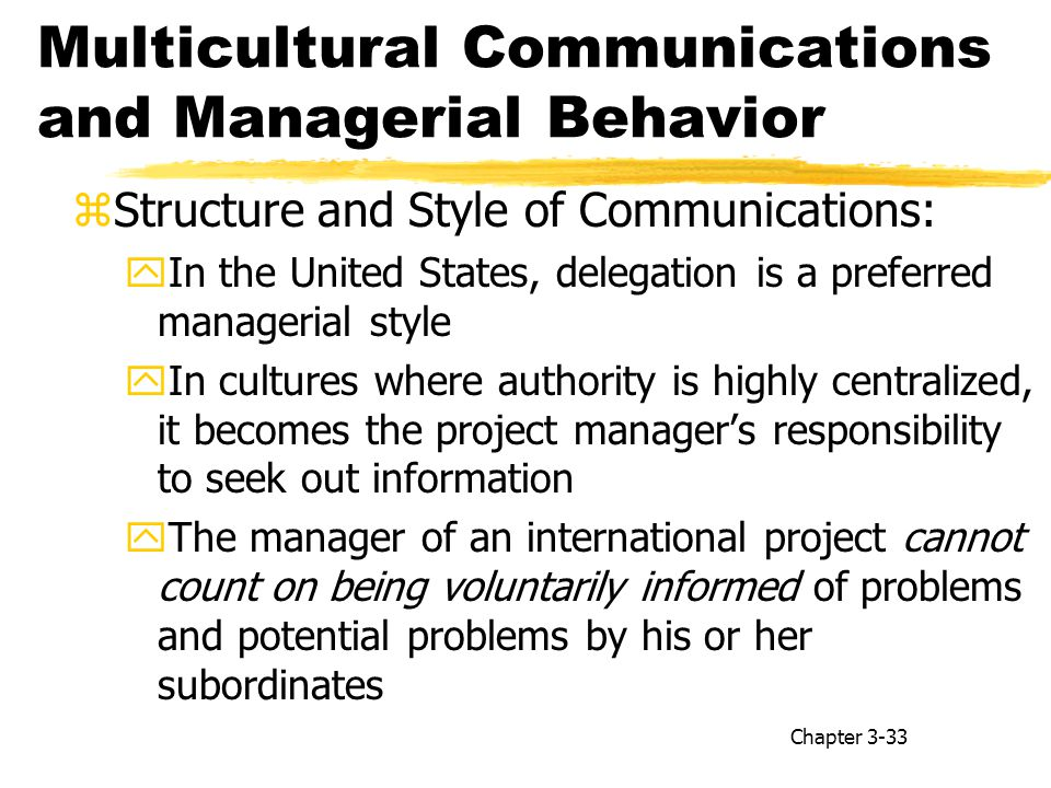 Multicultural Communications and Managerial Behavior zStructure and Style of Communications: yIn the United States, delegation is a preferred managerial style yIn cultures where authority is highly centralized, it becomes the project manager's responsibility to seek out information yThe manager of an international project cannot count on being voluntarily informed of problems and potential problems by his or her subordinates Chapter 3-33