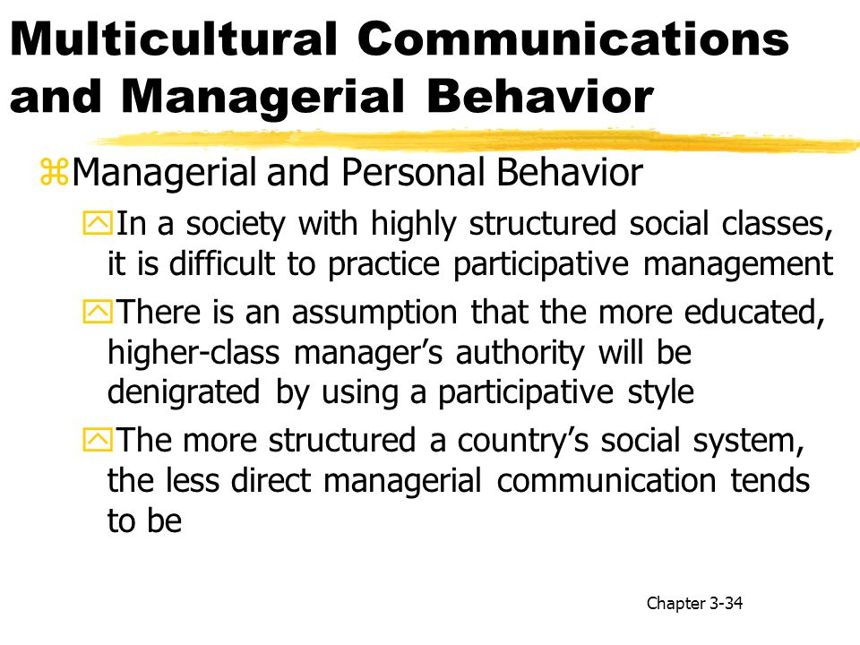 Multicultural Communications and Managerial Behavior zManagerial and Personal Behavior yIn a society with highly structured social classes, it is difficult to practice participative management yThere is an assumption that the more educated, higher-class manager's authority will be denigrated by using a participative style yThe more structured a country's social system, the less direct managerial communication tends to be Chapter 3-34