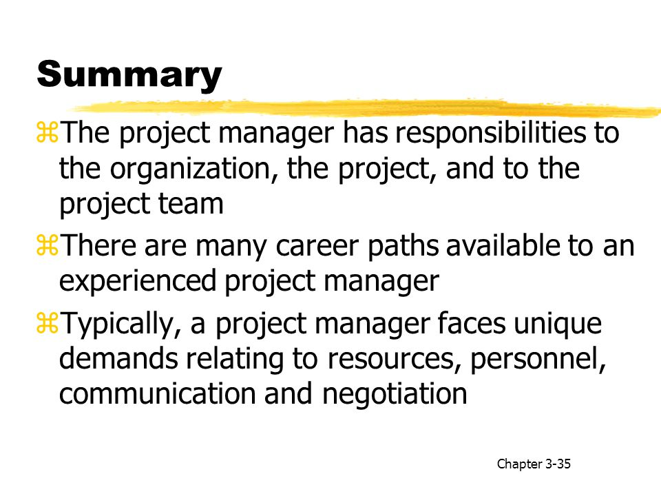 Summary zThe project manager has responsibilities to the organization, the project, and to the project team zThere are many career paths available to an experienced project manager zTypically, a project manager faces unique demands relating to resources, personnel, communication and negotiation Chapter 3-35
