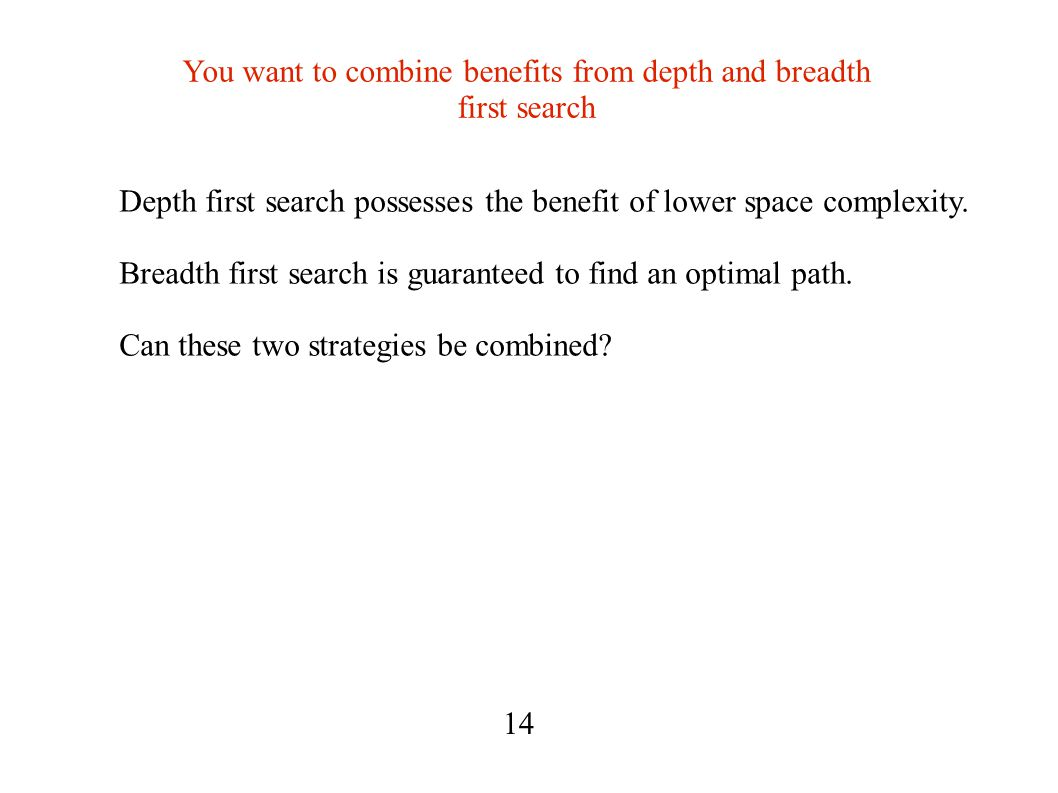 You want to combine benefits from depth and breadth first search Depth first search possesses the benefit of lower space complexity.