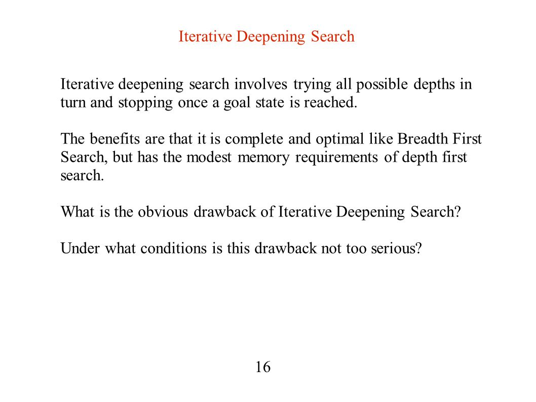 Iterative Deepening Search Iterative deepening search involves trying all possible depths in turn and stopping once a goal state is reached.