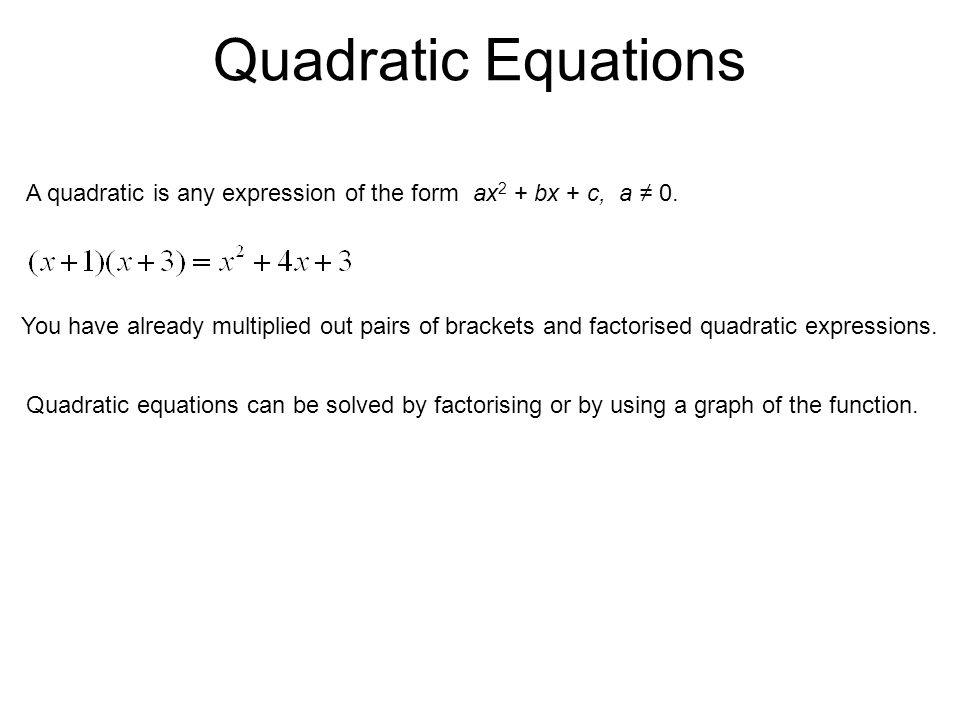 Quadratic Equations A quadratic is any expression of the form ax 2 + bx + c, a ≠ 0. You have already multiplied out pairs of brackets and factorised q