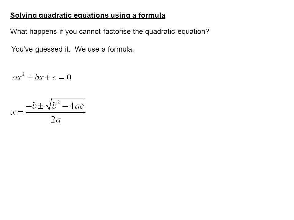 Solving quadratic equations using a formula What happens if you cannot factorise the quadratic equation? You've guessed it. We use a formula.