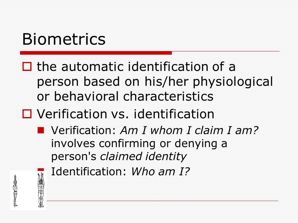 Biometrics  the automatic identification of a person based on his/her physiological or behavioral characteristics  Verification vs. identification V