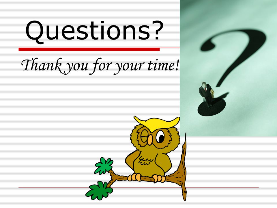 Questions? Thank you for your time!