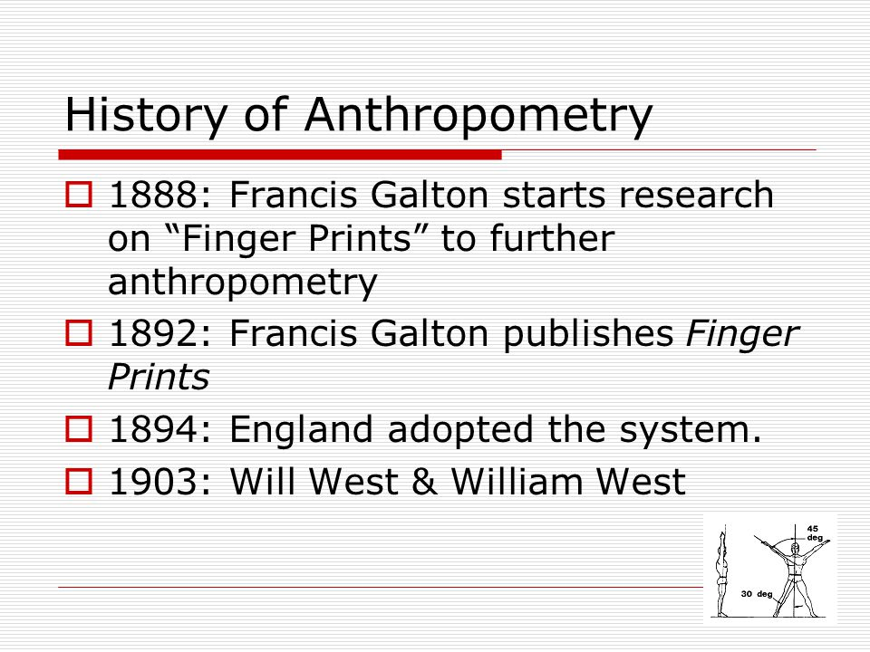 """History of Anthropometry  1888: Francis Galton starts research on """"Finger Prints"""" to further anthropometry  1892: Francis Galton publishes Finger Pr"""