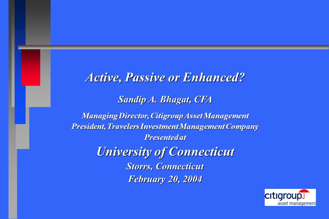 Active, Passive or Enhanced? Sandip A. Bhagat, CFA Managing Director, Citigroup Asset Management President, Travelers Investment Management Company Pr