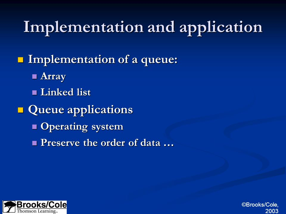©Brooks/Cole, 2003 Implementation and application Implementation of a queue: Implementation of a queue: Array Array Linked list Linked list Queue applications Queue applications Operating system Operating system Preserve the order of data … Preserve the order of data …