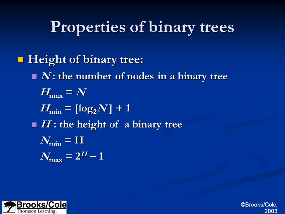 ©Brooks/Cole, 2003 Properties of binary trees Height of binary tree: Height of binary tree: N : the number of nodes in a binary tree N : the number of nodes in a binary tree H max = N H max = N H min = [log 2 N ] + 1 H min = [log 2 N ] + 1 H : the height of a binary tree H : the height of a binary tree N min = H N min = H N max = 2 H – 1 N max = 2 H – 1