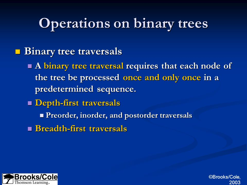 ©Brooks/Cole, 2003 Operations on binary trees Binary tree traversals Binary tree traversals A binary tree traversal requires that each node of the tree be processed once and only once in a predetermined sequence.
