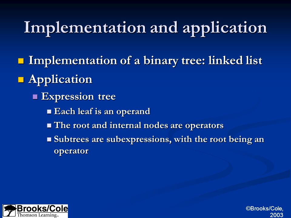 ©Brooks/Cole, 2003 Implementation and application Implementation of a binary tree: linked list Implementation of a binary tree: linked list Application Application Expression tree Expression tree Each leaf is an operand Each leaf is an operand The root and internal nodes are operators The root and internal nodes are operators Subtrees are subexpressions, with the root being an operator Subtrees are subexpressions, with the root being an operator