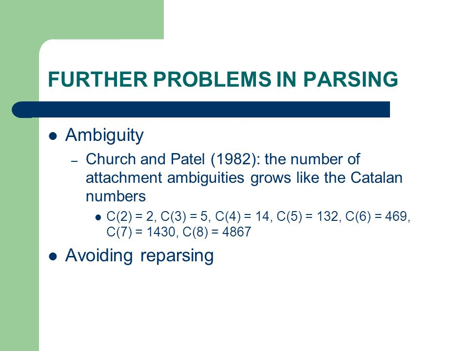 FURTHER PROBLEMS IN PARSING Ambiguity – Church and Patel (1982): the number of attachment ambiguities grows like the Catalan numbers C(2) = 2, C(3) =