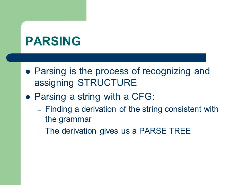 PARSING Parsing is the process of recognizing and assigning STRUCTURE Parsing a string with a CFG: – Finding a derivation of the string consistent wit