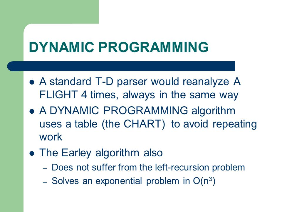 DYNAMIC PROGRAMMING A standard T-D parser would reanalyze A FLIGHT 4 times, always in the same way A DYNAMIC PROGRAMMING algorithm uses a table (the C