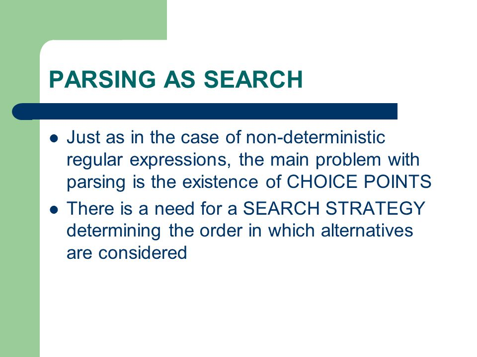 PARSING AS SEARCH Just as in the case of non-deterministic regular expressions, the main problem with parsing is the existence of CHOICE POINTS There