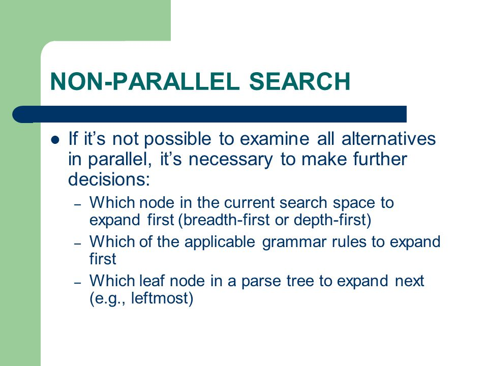 NON-PARALLEL SEARCH If it's not possible to examine all alternatives in parallel, it's necessary to make further decisions: – Which node in the curren