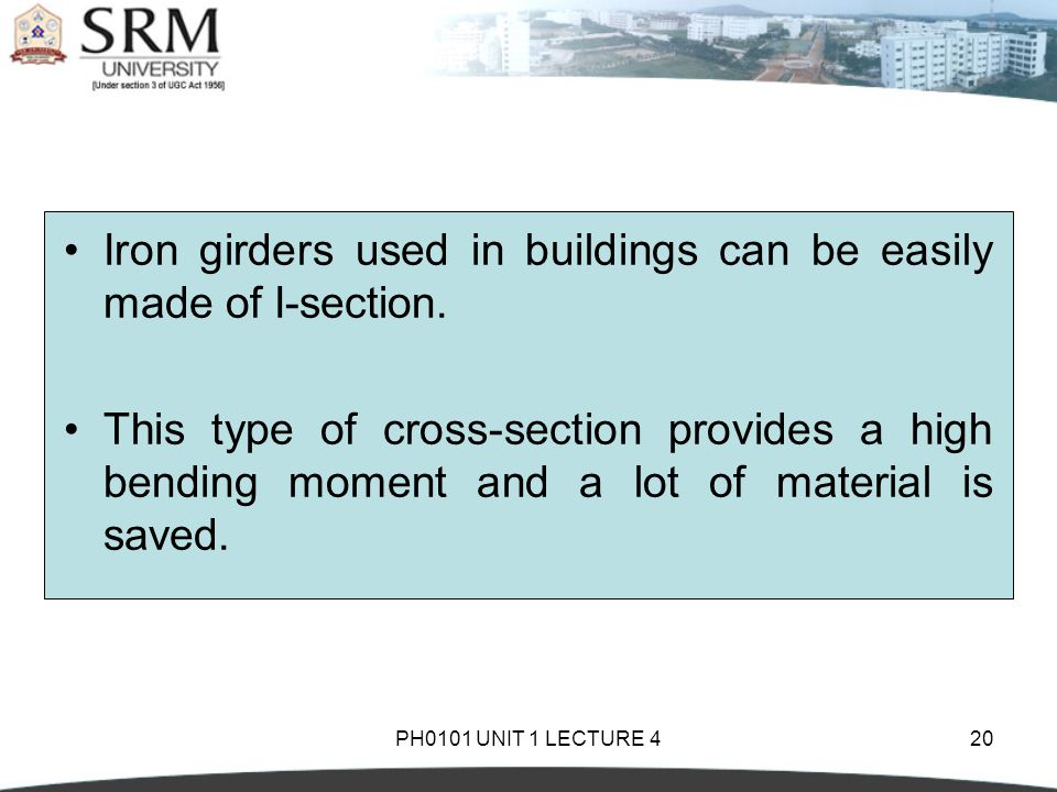 PH0101 UNIT 1 LECTURE 420 Iron girders used in buildings can be easily made of I-section. This type of cross-section provides a high bending moment an