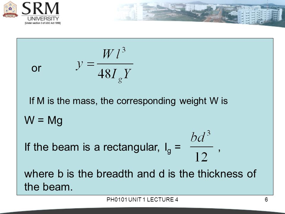 PH0101 UNIT 1 LECTURE 46 If M is the mass, the corresponding weight W is or W = Mg If the beam is a rectangular, I g =, where b is the breadth and d i