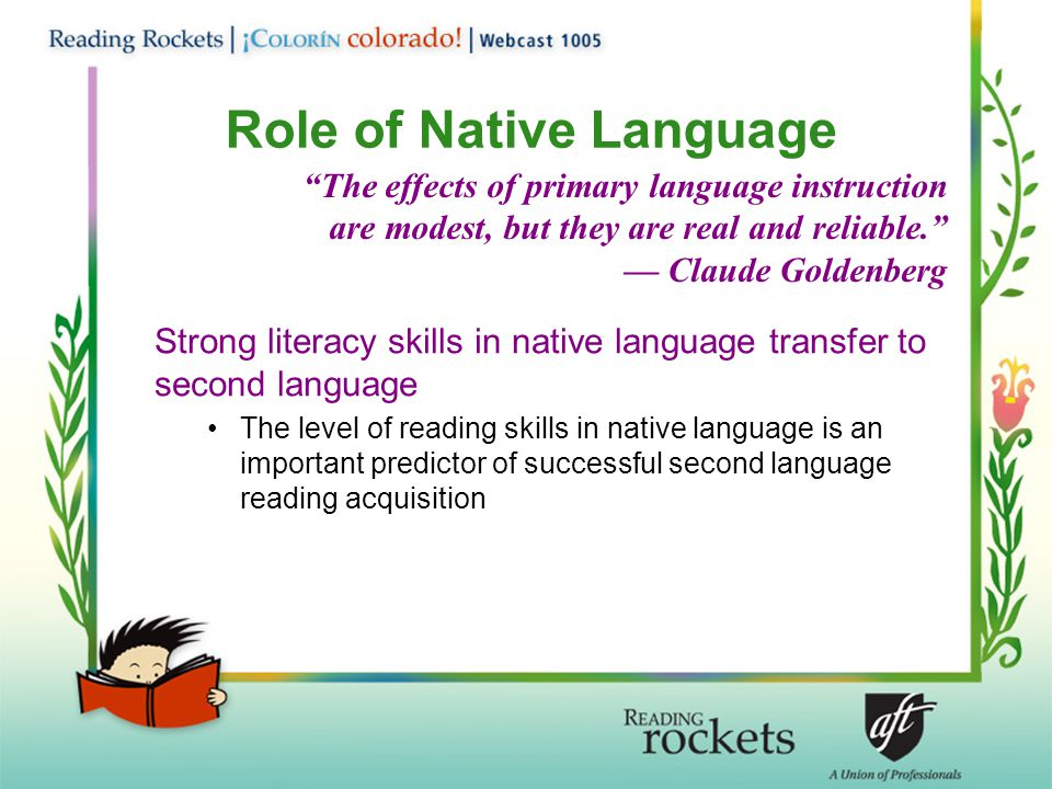 Role of Native Language Strong literacy skills in native language transfer to second language The level of reading skills in native language is an important predictor of successful second language reading acquisition The effects of primary language instruction are modest, but they are real and reliable. — Claude Goldenberg