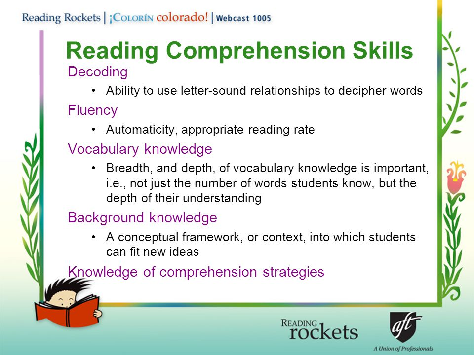 Reading Comprehension Skills Decoding Ability to use letter-sound relationships to decipher words Fluency Automaticity, appropriate reading rate Vocabulary knowledge Breadth, and depth, of vocabulary knowledge is important, i.e., not just the number of words students know, but the depth of their understanding Background knowledge A conceptual framework, or context, into which students can fit new ideas Knowledge of comprehension strategies