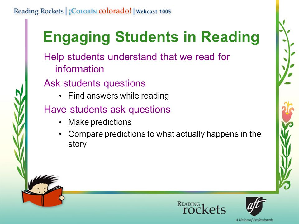 Engaging Students in Reading Help students understand that we read for information Ask students questions Find answers while reading Have students ask questions Make predictions Compare predictions to what actually happens in the story
