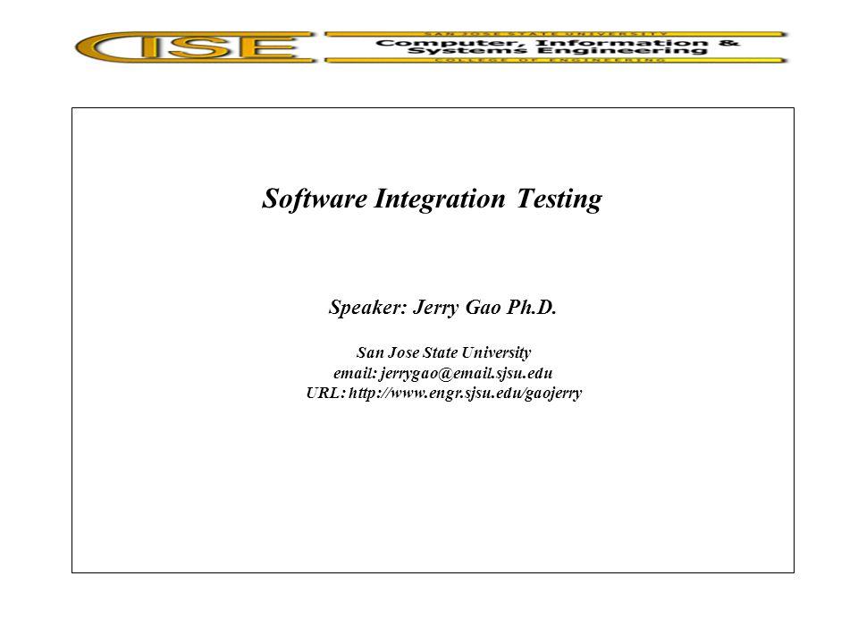 Software Integration Testing Speaker: Jerry Gao Ph.D.