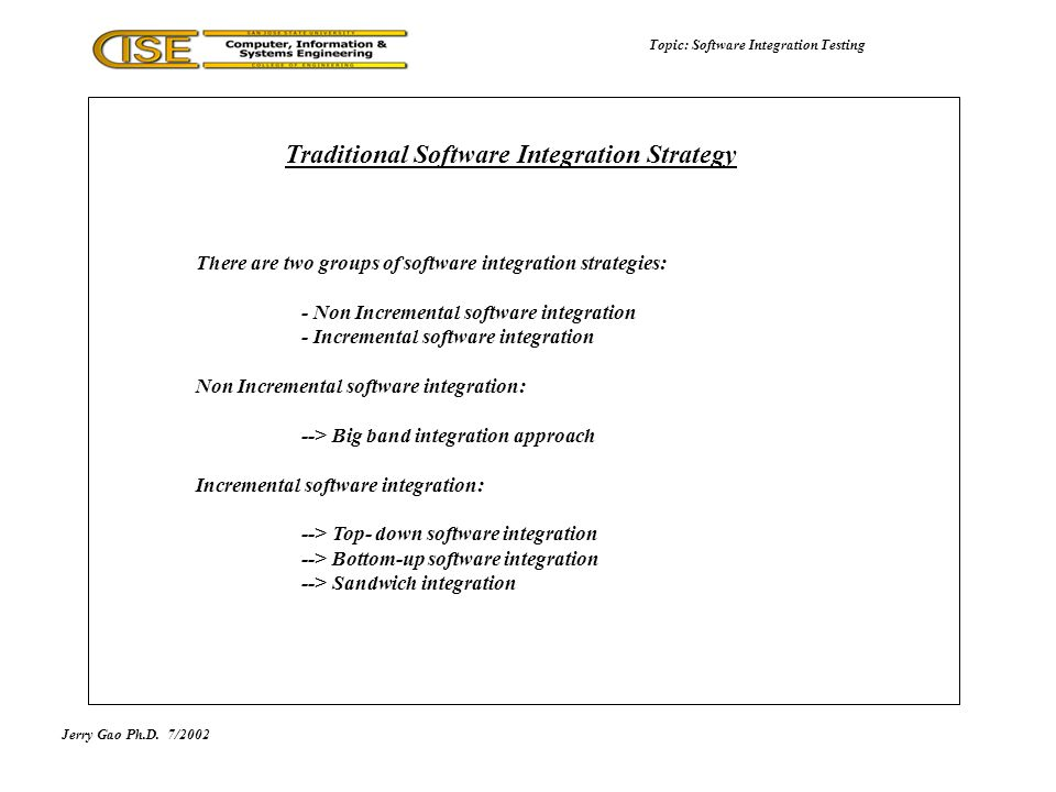 Jerry Gao Ph.D.7/2002 Topic: Software Integration Testing Traditional Software Integration Strategy There are two groups of software integration strategies: - Non Incremental software integration - Incremental software integration Non Incremental software integration: --> Big band integration approach Incremental software integration: --> Top- down software integration --> Bottom-up software integration --> Sandwich integration