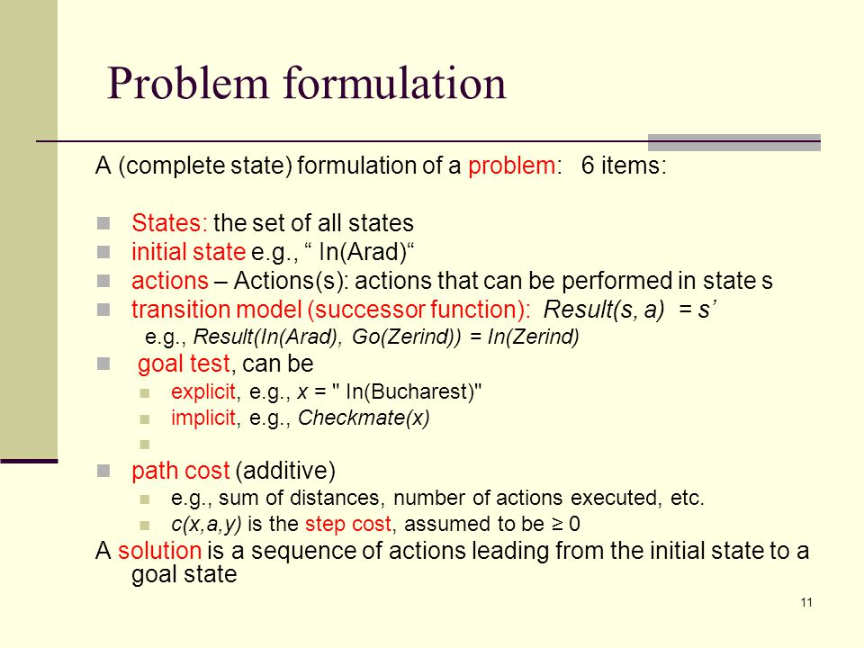11 Problem formulation A (complete state) formulation of a problem: 6 items: States: the set of all states initial state e.g., In(Arad) actions – Actions(s): actions that can be performed in state s transition model (successor function): Result(s, a) = s' e.g., Result(In(Arad), Go(Zerind)) = In(Zerind) goal test, can be explicit, e.g., x = In(Bucharest) implicit, e.g., Checkmate(x) path cost (additive) e.g., sum of distances, number of actions executed, etc.