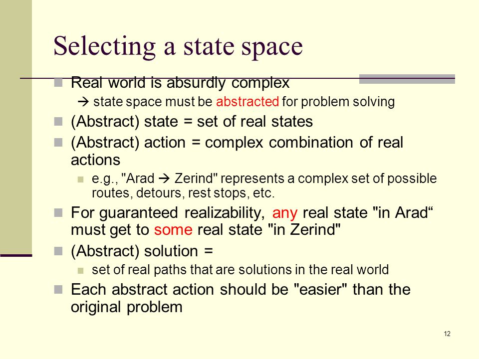 12 Selecting a state space Real world is absurdly complex  state space must be abstracted for problem solving (Abstract) state = set of real states (Abstract) action = complex combination of real actions e.g., Arad  Zerind represents a complex set of possible routes, detours, rest stops, etc.