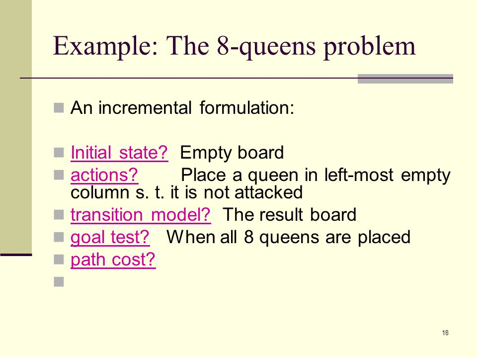 18 Example: The 8-queens problem An incremental formulation: Initial state.