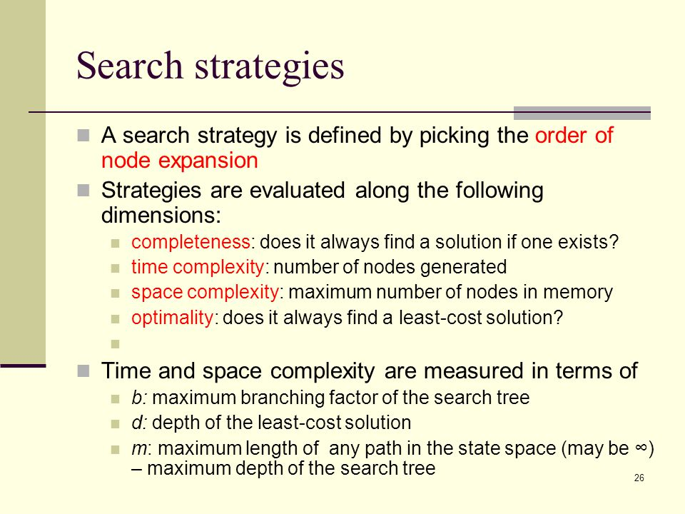 26 Search strategies A search strategy is defined by picking the order of node expansion Strategies are evaluated along the following dimensions: completeness: does it always find a solution if one exists.