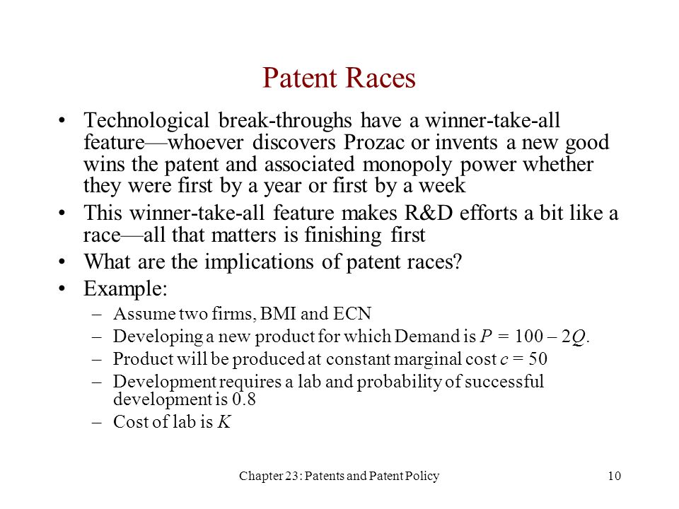 Chapter 23: Patents and Patent Policy10 Patent Races Technological break-throughs have a winner-take-all feature—whoever discovers Prozac or invents a new good wins the patent and associated monopoly power whether they were first by a year or first by a week This winner-take-all feature makes R&D efforts a bit like a race—all that matters is finishing first What are the implications of patent races.