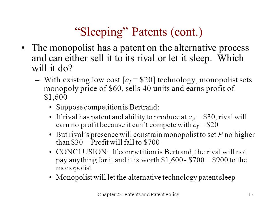Chapter 23: Patents and Patent Policy17 Sleeping Patents (cont.) The monopolist has a patent on the alternative process and can either sell it to its rival or let it sleep.