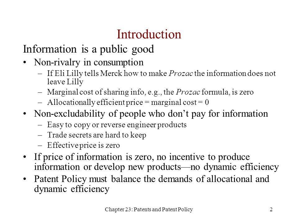 Chapter 23: Patents and Patent Policy2 Introduction Information is a public good Non-rivalry in consumption –If Eli Lilly tells Merck how to make Prozac the information does not leave Lilly –Marginal cost of sharing info, e.g., the Prozac formula, is zero –Allocationally efficient price = marginal cost = 0 Non-excludability of people who don't pay for information –Easy to copy or reverse engineer products –Trade secrets are hard to keep –Effective price is zero If price of information is zero, no incentive to produce information or develop new products—no dynamic efficiency Patent Policy must balance the demands of allocational and dynamic efficiency