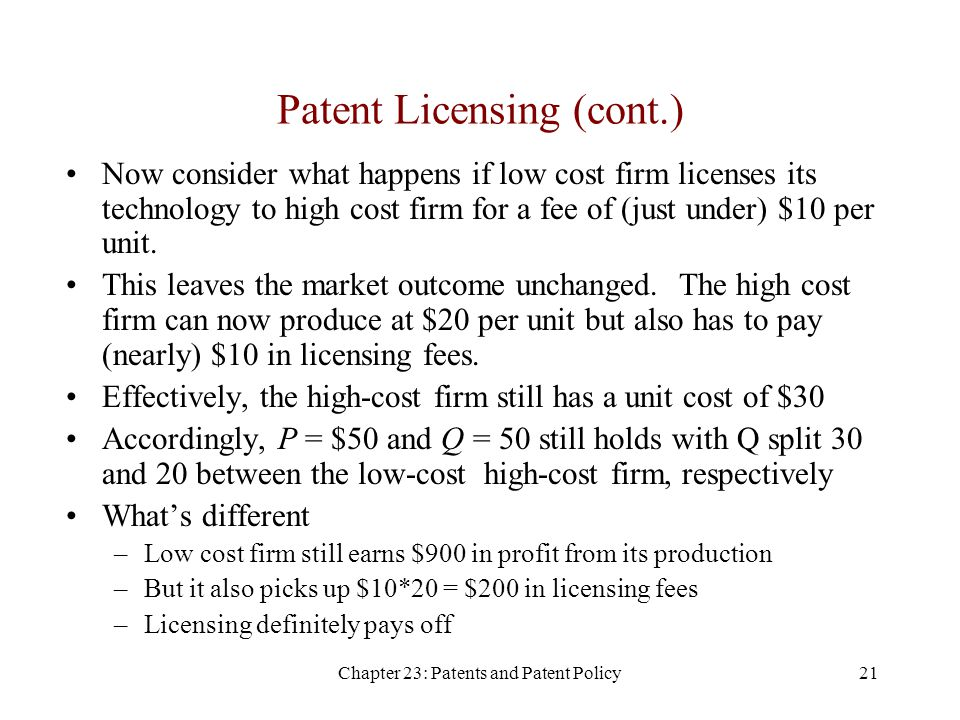 Chapter 23: Patents and Patent Policy21 Patent Licensing (cont.) Now consider what happens if low cost firm licenses its technology to high cost firm for a fee of (just under) $10 per unit.
