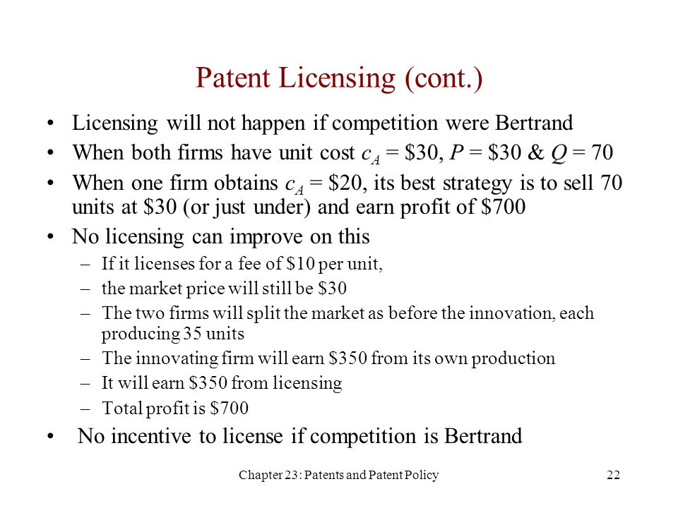 Chapter 23: Patents and Patent Policy22 Patent Licensing (cont.) Licensing will not happen if competition were Bertrand When both firms have unit cost c A = $30, P = $30 & Q = 70 When one firm obtains c A = $20, its best strategy is to sell 70 units at $30 (or just under) and earn profit of $700 No licensing can improve on this –If it licenses for a fee of $10 per unit, –the market price will still be $30 –The two firms will split the market as before the innovation, each producing 35 units –The innovating firm will earn $350 from its own production –It will earn $350 from licensing –Total profit is $700 No incentive to license if competition is Bertrand