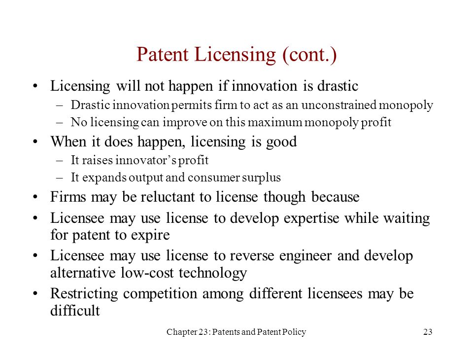 Chapter 23: Patents and Patent Policy23 Patent Licensing (cont.) Licensing will not happen if innovation is drastic –Drastic innovation permits firm to act as an unconstrained monopoly –No licensing can improve on this maximum monopoly profit When it does happen, licensing is good –It raises innovator's profit –It expands output and consumer surplus Firms may be reluctant to license though because Licensee may use license to develop expertise while waiting for patent to expire Licensee may use license to reverse engineer and develop alternative low-cost technology Restricting competition among different licensees may be difficult