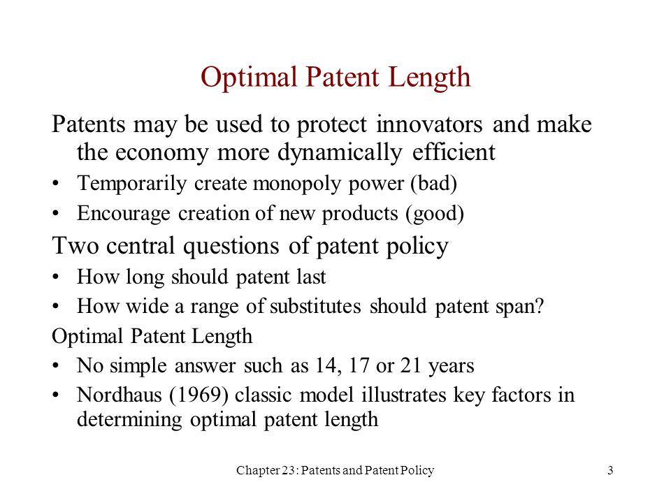 Chapter 23: Patents and Patent Policy3 Optimal Patent Length Patents may be used to protect innovators and make the economy more dynamically efficient Temporarily create monopoly power (bad) Encourage creation of new products (good) Two central questions of patent policy How long should patent last How wide a range of substitutes should patent span.
