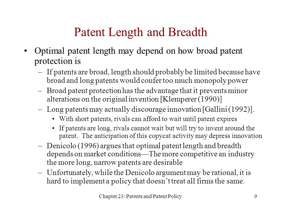 Chapter 23: Patents and Patent Policy9 Patent Length and Breadth Optimal patent length may depend on how broad patent protection is –If patents are broad, length should probably be limited because have broad and long patents would confer too much monopoly power –Broad patent protection has the advantage that it prevents minor alterations on the original invention [Klemperer (1990)] –Long patents may actually discourage innovation [Gallini (1992)].
