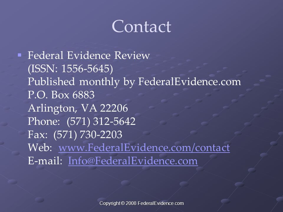 Copyright © 2008 FederalEvidence.com Contact  Federal Evidence Review (ISSN: 1556-5645) Published monthly by FederalEvidence.com P.O. Box 6883 Arling