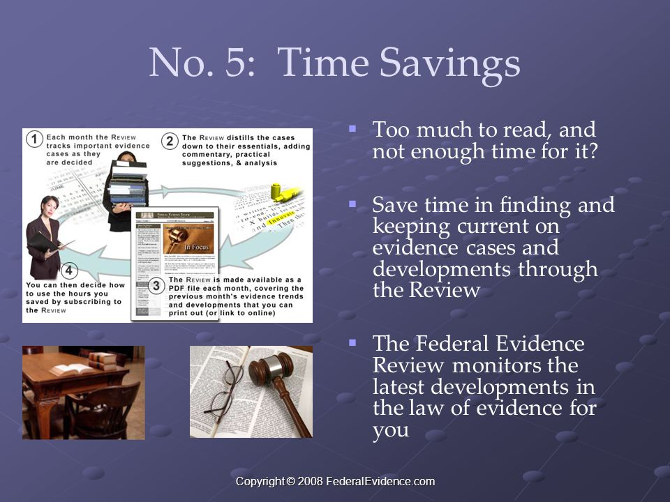 Copyright © 2008 FederalEvidence.com No. 5: Time Savings   Too much to read, and not enough time for it?   Save time in finding and keeping curren