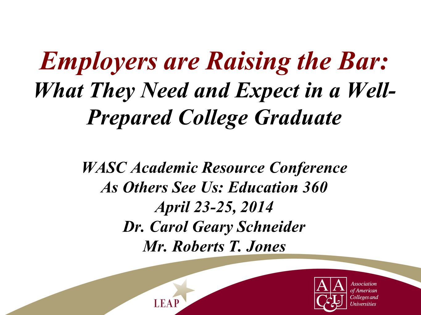 Employers are Raising the Bar: What They Need and Expect in a Well- Prepared College Graduate WASC Academic Resource Conference As Others See Us: Educ