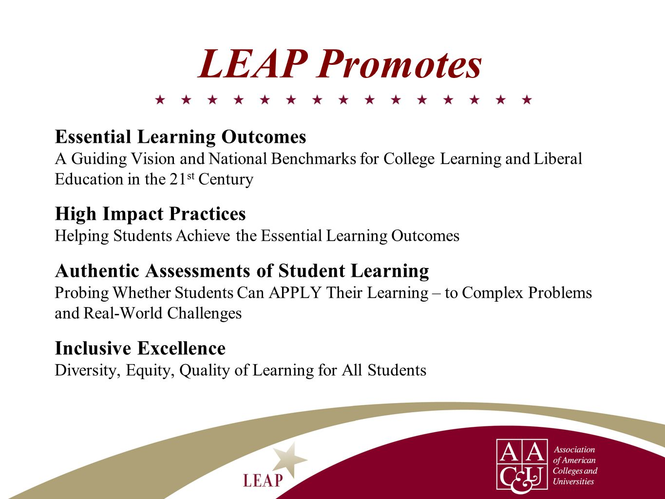 LEAP Promotes Essential Learning Outcomes A Guiding Vision and National Benchmarks for College Learning and Liberal Education in the 21 st Century High Impact Practices Helping Students Achieve the Essential Learning Outcomes Authentic Assessments of Student Learning Probing Whether Students Can APPLY Their Learning – to Complex Problems and Real-World Challenges Inclusive Excellence Diversity, Equity, Quality of Learning for All Students